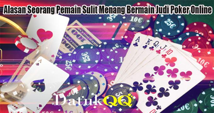 Alasan Seorang Pemain Sulit Menang Bermain Judi Poker Online