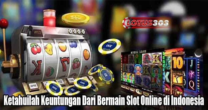 Ketahuilah Keuntungan Dari Bermain Slot Online di Indonesia